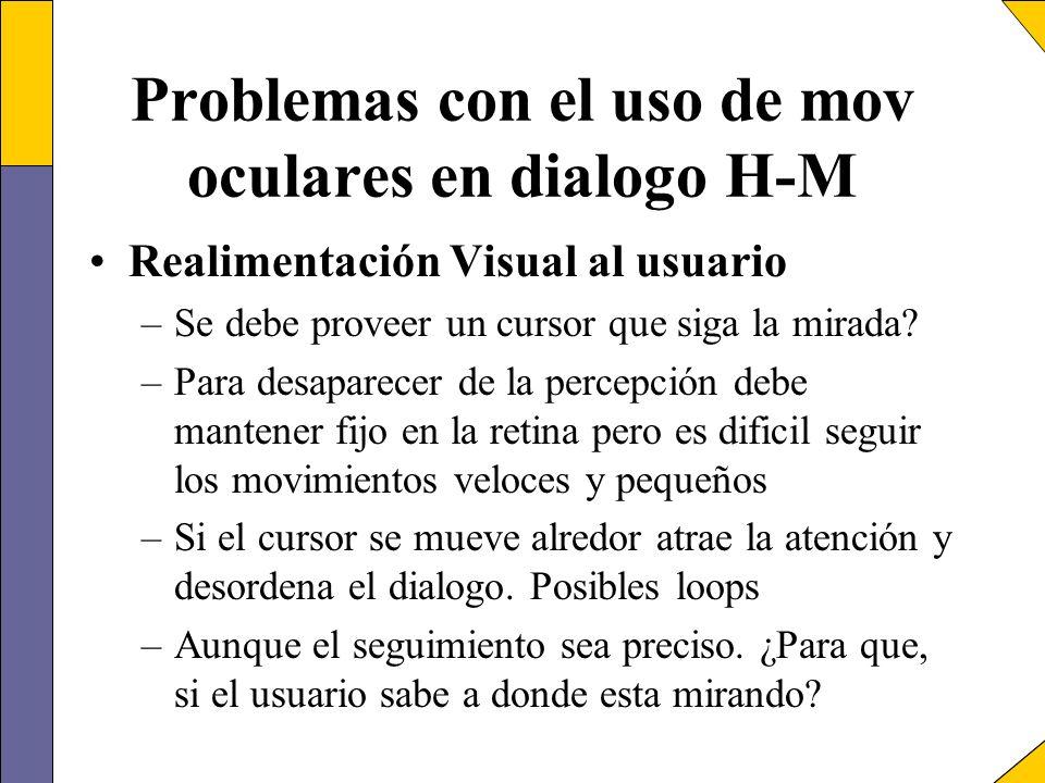 Problemas con el uso de mov oculares en dialogo H-M Realimentación Visual al usuario –Se debe proveer un cursor que siga la mirada? –Para desaparecer
