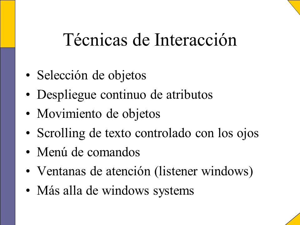 Técnicas de Interacción Selección de objetos Despliegue continuo de atributos Movimiento de objetos Scrolling de texto controlado con los ojos Menú de