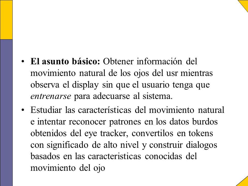 El asunto básico: Obtener información del movimiento natural de los ojos del usr mientras observa el display sin que el usuario tenga que entrenarse p