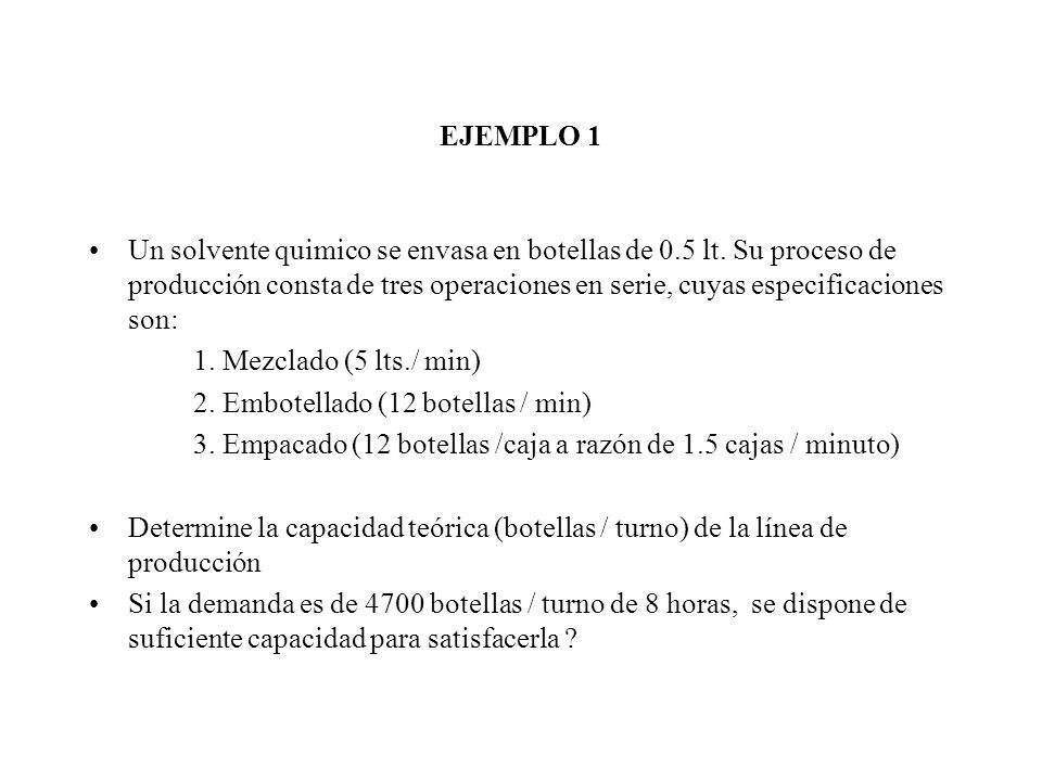 EJEMPLO 1 Un solvente quimico se envasa en botellas de 0.5 lt. Su proceso de producción consta de tres operaciones en serie, cuyas especificaciones so