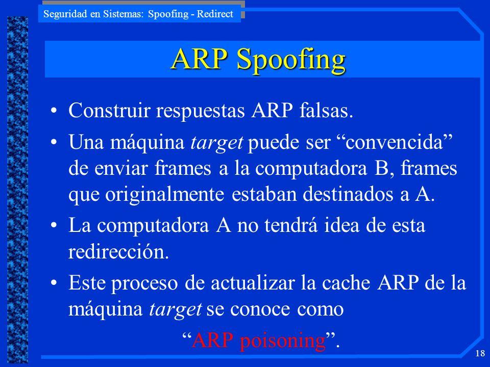 Seguridad en Sistemas: Spoofing - Redirect 18 Construir respuestas ARP falsas. Una máquina target puede ser convencida de enviar frames a la computado