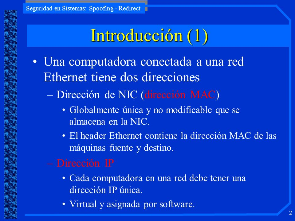 Seguridad en Sistemas: Spoofing - Redirect 2 Introducción (1) Una computadora conectada a una red Ethernet tiene dos direcciones –Dirección de NIC (di