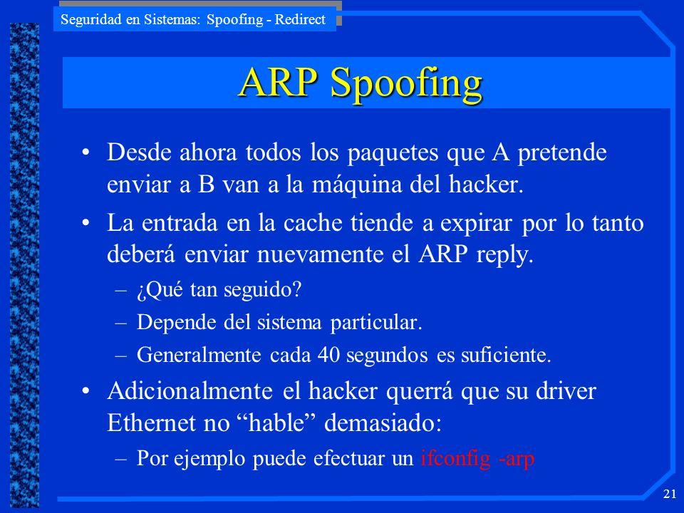 Seguridad en Sistemas: Spoofing - Redirect 21 Desde ahora todos los paquetes que A pretende enviar a B van a la máquina del hacker. La entrada en la c