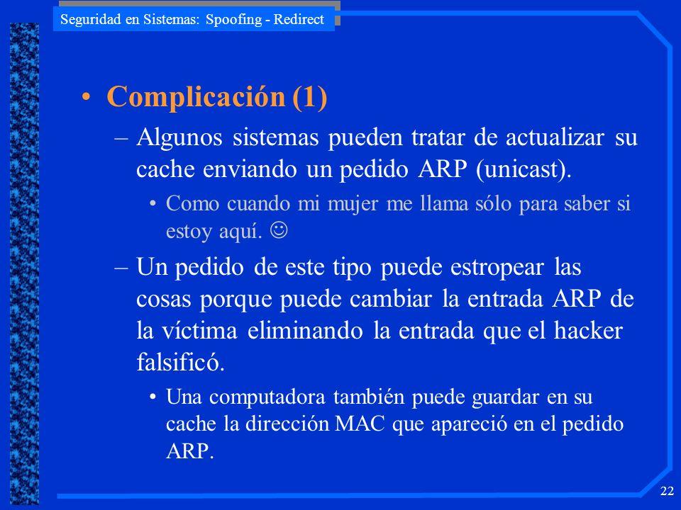 Seguridad en Sistemas: Spoofing - Redirect 22 Complicación (1) –Algunos sistemas pueden tratar de actualizar su cache enviando un pedido ARP (unicast)