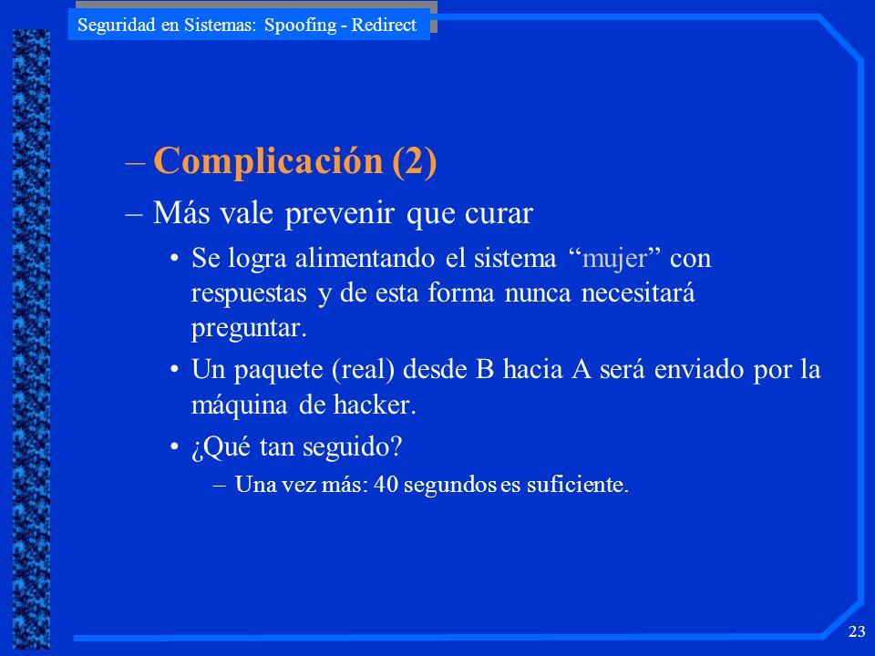 Seguridad en Sistemas: Spoofing - Redirect 23 –Complicación (2) –Más vale prevenir que curar Se logra alimentando el sistema mujer con respuestas y de