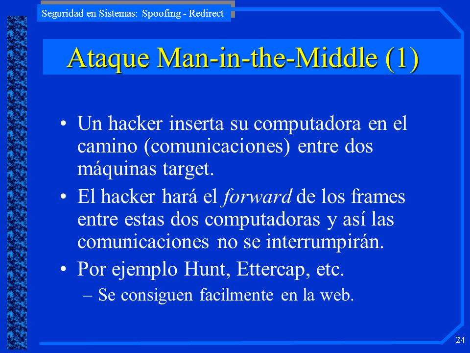 Seguridad en Sistemas: Spoofing - Redirect 24 AtaqueMan-in-the-Middle (1) Ataque Man-in-the-Middle (1) Un hacker inserta su computadora en el camino (