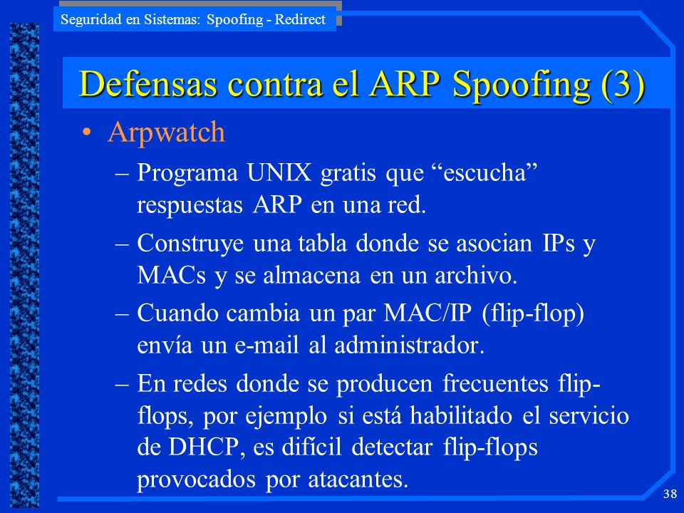 Seguridad en Sistemas: Spoofing - Redirect 38 Arpwatch –Programa UNIX gratis que escucha respuestas ARP en una red. –Construye una tabla donde se asoc