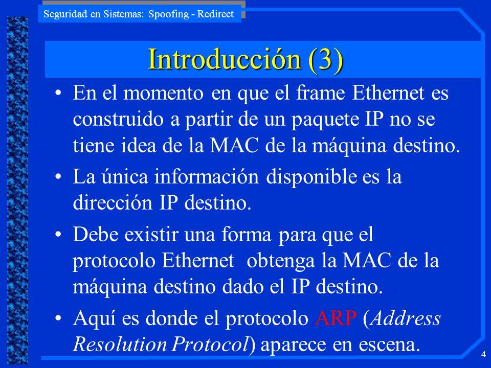 Seguridad en Sistemas: Spoofing - Redirect 4 En el momento en que el frame Ethernet es construido a partir de un paquete IP no se tiene idea de la MAC