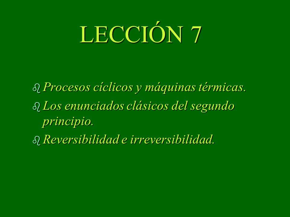 LECCIÓN 7 b Procesos cíclicos y máquinas térmicas. b Los enunciados clásicos del segundo principio. b Reversibilidad e irreversibilidad.