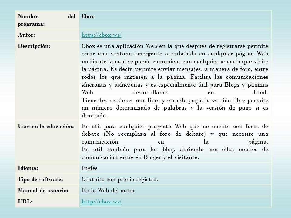 Nombre del programa: Cbox Autor:http://cbox.ws/ Descripción:Cbox es una aplicación Web en la que después de registrarse permite crear una ventana emergente o embebida en cualquier página Web mediante la cual se puede comunicar con cualquier usuario que visite la página.