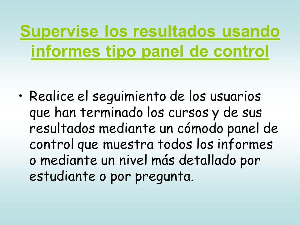 Supervise los resultados usando informes tipo panel de control Realice el seguimiento de los usuarios que han terminado los cursos y de sus resultados mediante un cómodo panel de control que muestra todos los informes o mediante un nivel más detallado por estudiante o por pregunta.