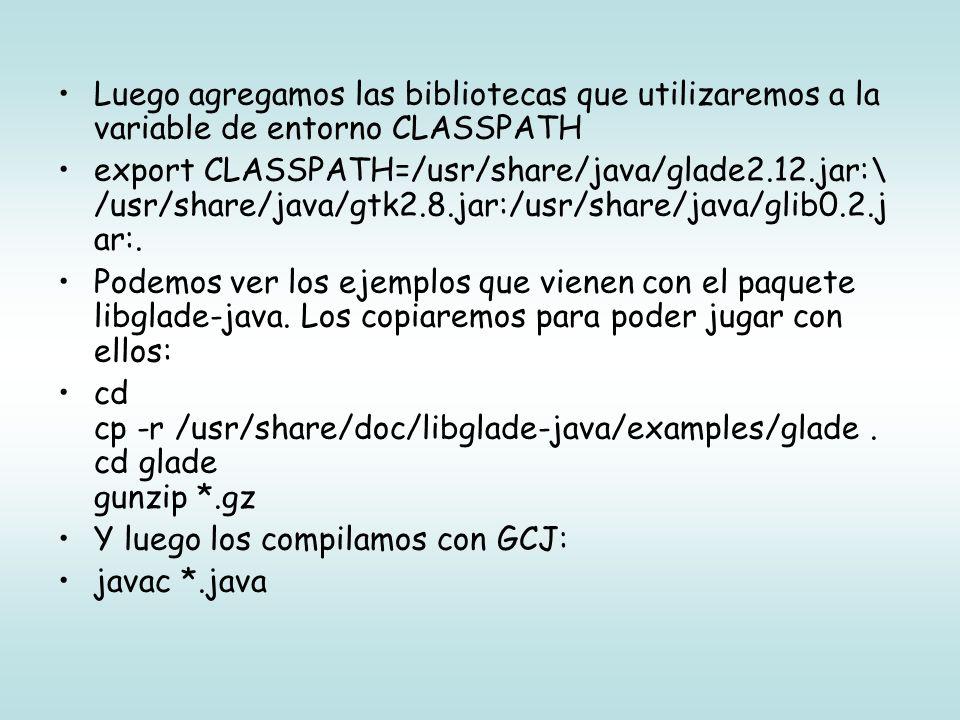 Luego agregamos las bibliotecas que utilizaremos a la variable de entorno CLASSPATH export CLASSPATH=/usr/share/java/glade2.12.jar:\ /usr/share/java/gtk2.8.jar:/usr/share/java/glib0.2.j ar:.