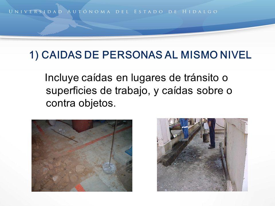1) CAIDAS DE PERSONAS AL MISMO NIVEL Incluye caídas en lugares de tránsito o superficies de trabajo, y caídas sobre o contra objetos.