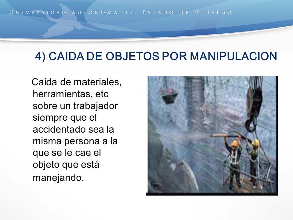4) CAIDA DE OBJETOS POR MANIPULACION Caída de materiales, herramientas, etc sobre un trabajador siempre que el accidentado sea la misma persona a la que se le cae el objeto que está manejando.