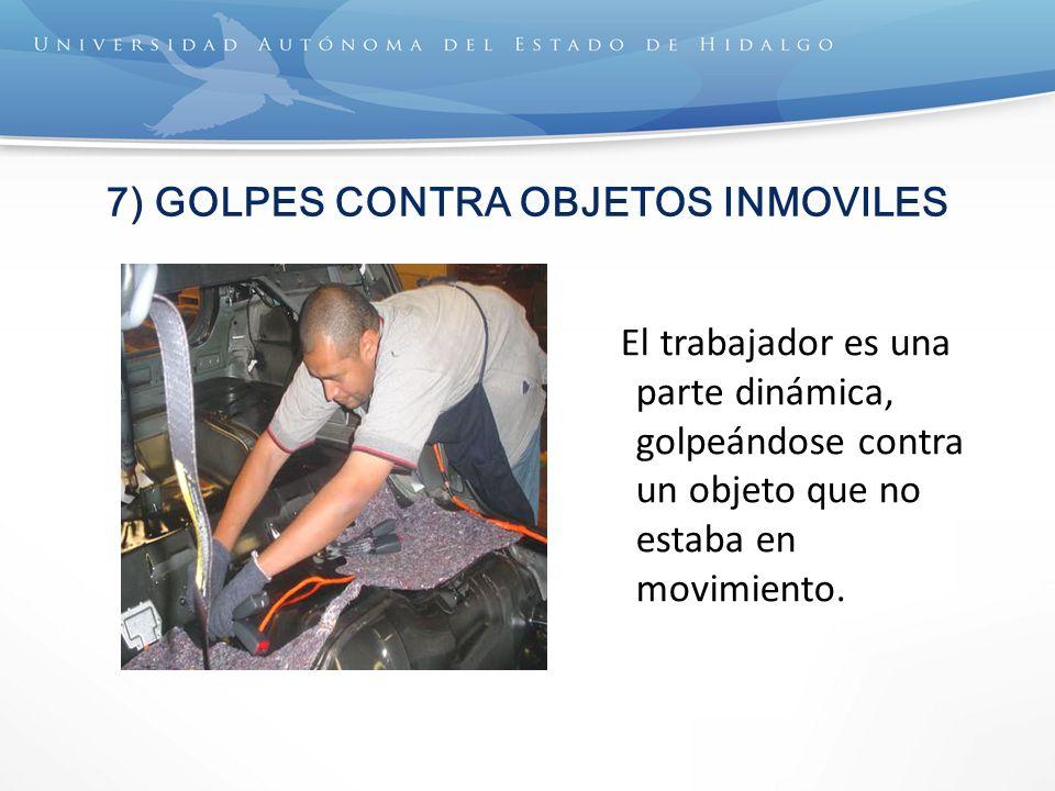 7) GOLPES CONTRA OBJETOS INMOVILES El trabajador es una parte dinámica, golpeándose contra un objeto que no estaba en movimiento.