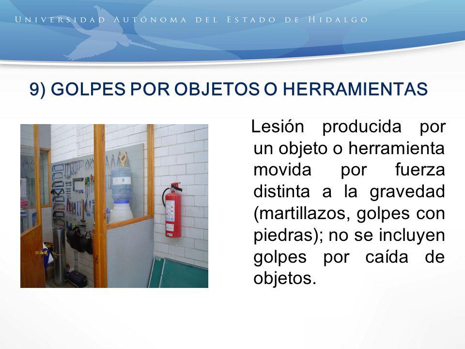 9) GOLPES POR OBJETOS O HERRAMIENTAS Lesión producida por un objeto o herramienta movida por fuerza distinta a la gravedad (martillazos, golpes con piedras); no se incluyen golpes por caída de objetos.