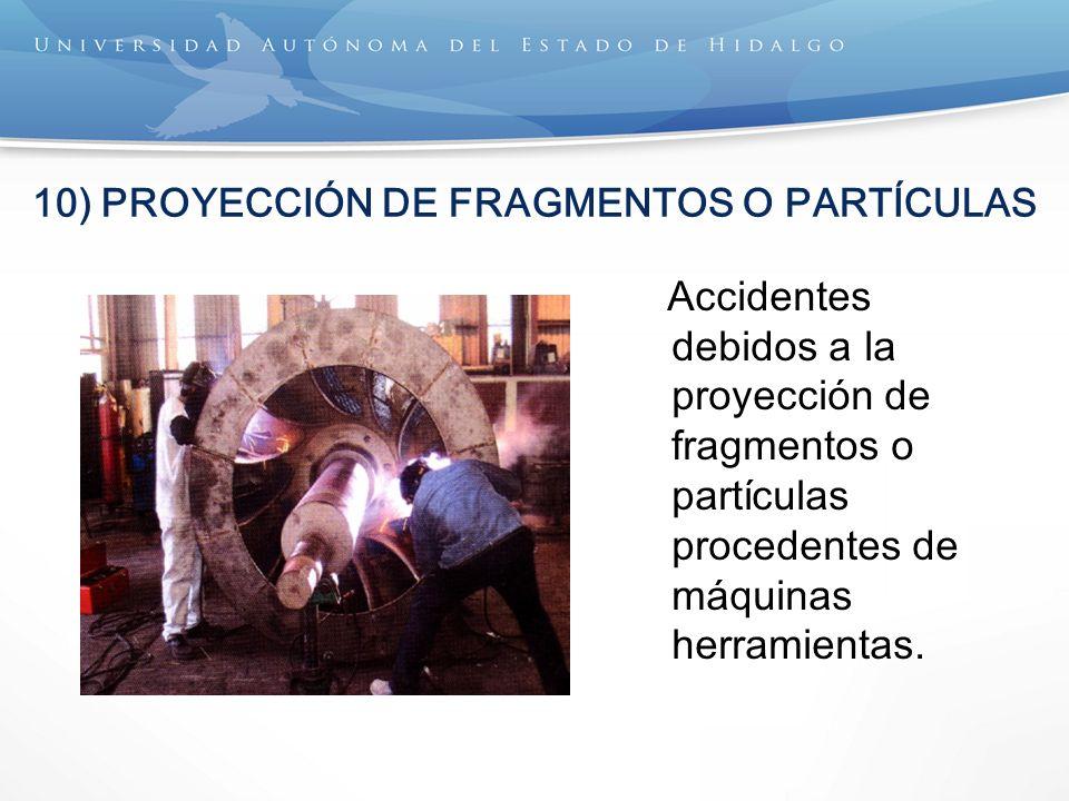 10) PROYECCIÓN DE FRAGMENTOS O PARTÍCULAS Accidentes debidos a la proyección de fragmentos o partículas procedentes de máquinas herramientas.