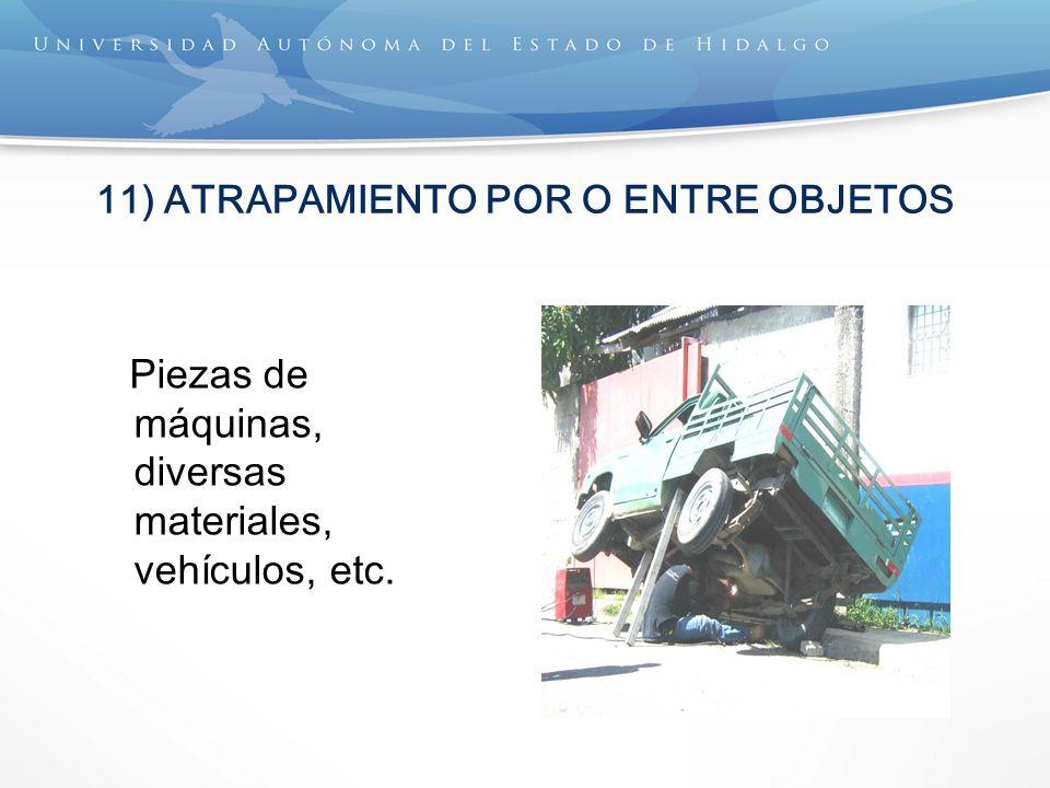 11) ATRAPAMIENTO POR O ENTRE OBJETOS Piezas de máquinas, diversas materiales, vehículos, etc.