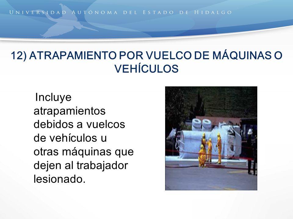 12) ATRAPAMIENTO POR VUELCO DE MÁQUINAS O VEHÍCULOS Incluye atrapamientos debidos a vuelcos de vehículos u otras máquinas que dejen al trabajador lesionado.