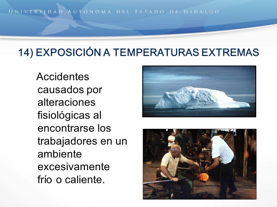 14) EXPOSICIÓN A TEMPERATURAS EXTREMAS Accidentes causados por alteraciones fisiológicas al encontrarse los trabajadores en un ambiente excesivamente frío o caliente.
