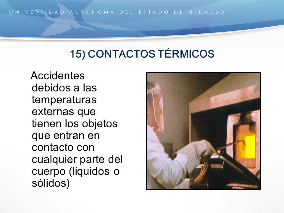 15) CONTACTOS TÉRMICOS Accidentes debidos a las temperaturas externas que tienen los objetos que entran en contacto con cualquier parte del cuerpo (líquidos o sólidos)