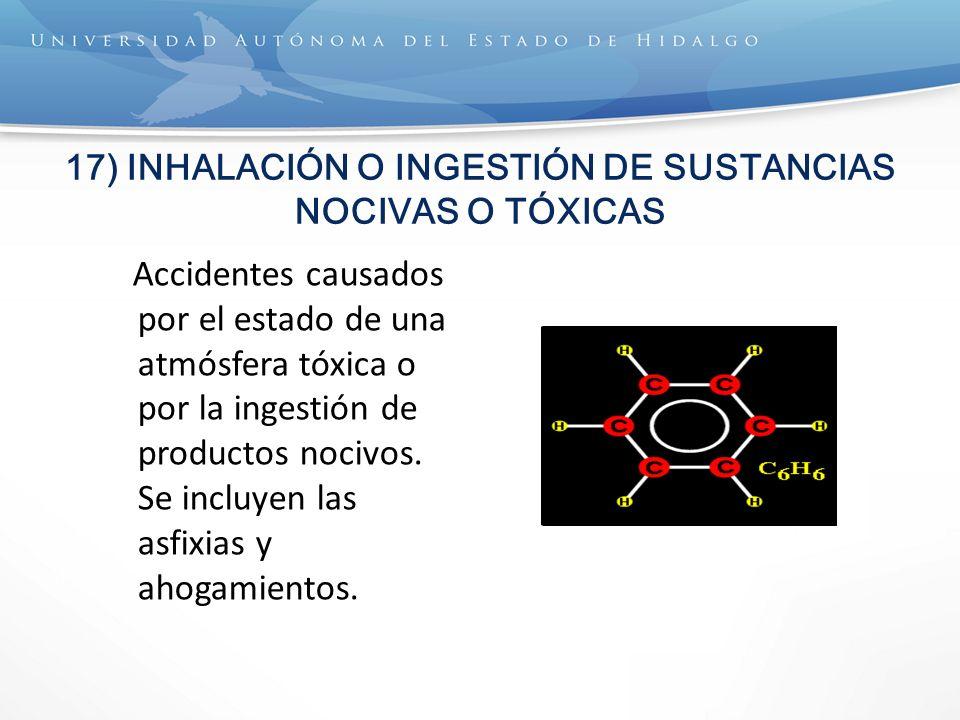 17) INHALACIÓN O INGESTIÓN DE SUSTANCIAS NOCIVAS O TÓXICAS Accidentes causados por el estado de una atmósfera tóxica o por la ingestión de productos nocivos.