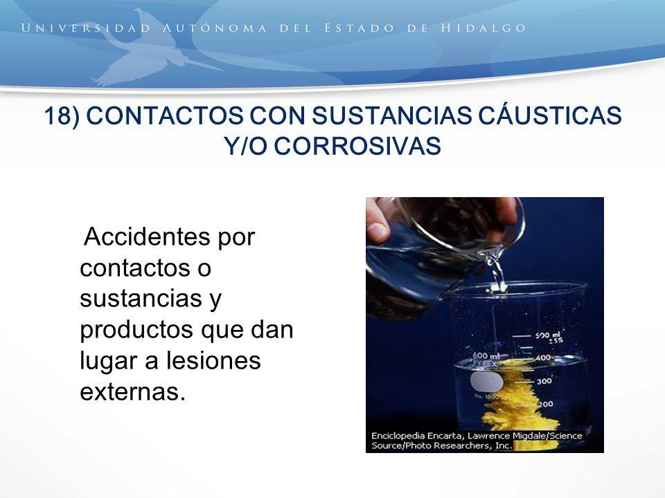 18) CONTACTOS CON SUSTANCIAS CÁUSTICAS Y/O CORROSIVAS Accidentes por contactos o sustancias y productos que dan lugar a lesiones externas.