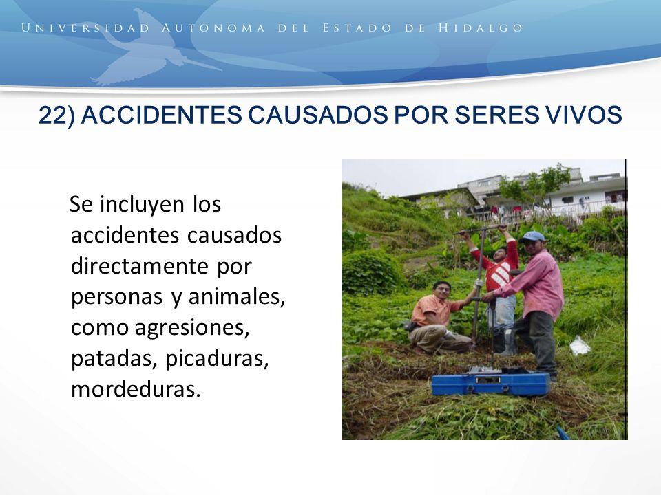 22) ACCIDENTES CAUSADOS POR SERES VIVOS Se incluyen los accidentes causados directamente por personas y animales, como agresiones, patadas, picaduras, mordeduras.