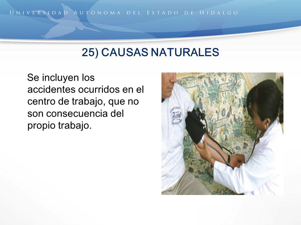 25) CAUSAS NATURALES Se incluyen los accidentes ocurridos en el centro de trabajo, que no son consecuencia del propio trabajo.