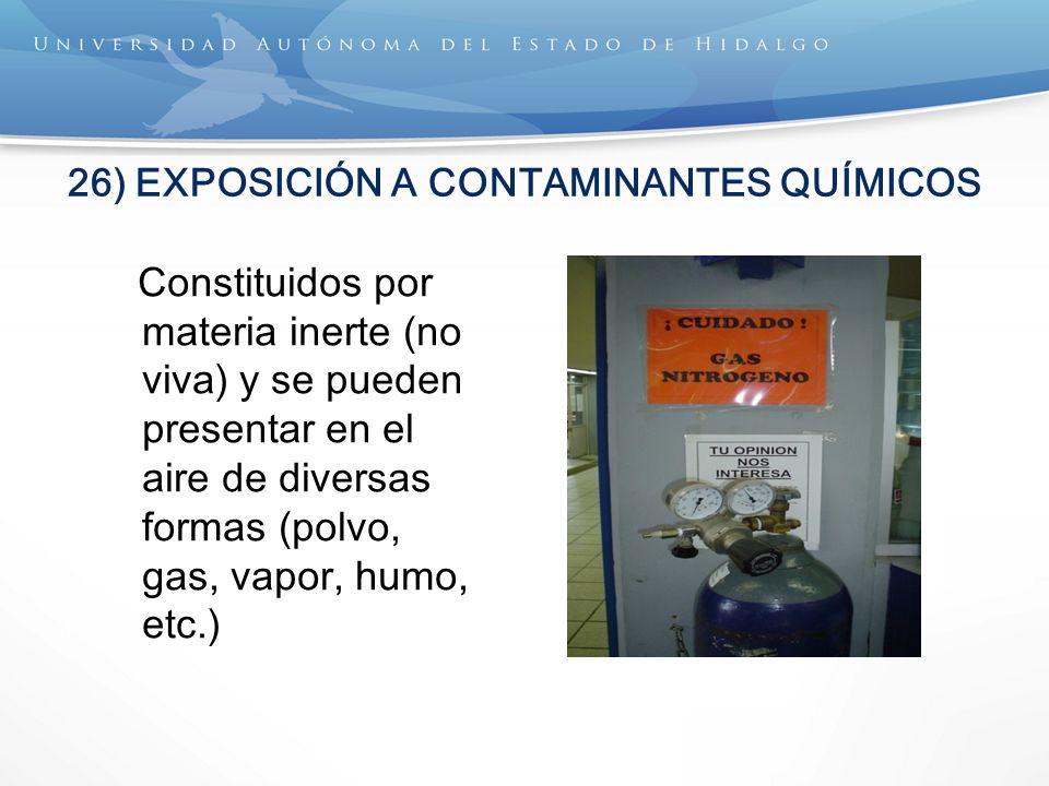 26) EXPOSICIÓN A CONTAMINANTES QUÍMICOS Constituidos por materia inerte (no viva) y se pueden presentar en el aire de diversas formas (polvo, gas, vapor, humo, etc.)