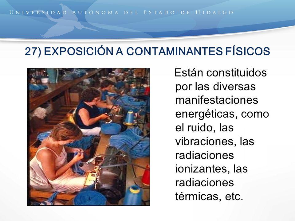 27) EXPOSICIÓN A CONTAMINANTES FÍSICOS Están constituidos por las diversas manifestaciones energéticas, como el ruido, las vibraciones, las radiaciones ionizantes, las radiaciones térmicas, etc.