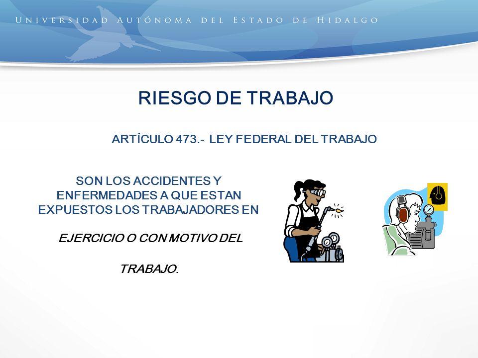 RIESGO DE TRABAJO SON LOS ACCIDENTES Y ENFERMEDADES A QUE ESTAN EXPUESTOS LOS TRABAJADORES EN EJERCICIO O CON MOTIVO DEL TRABAJO. ARTÍCULO 473.- LEY F