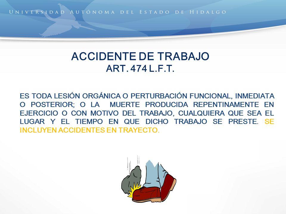 ACCIDENTE DE TRABAJO ART. 474 L.F.T. ES TODA LESIÓN ORGÁNICA O PERTURBACIÓN FUNCIONAL, INMEDIATA O POSTERIOR; O LA MUERTE PRODUCIDA REPENTINAMENTE EN
