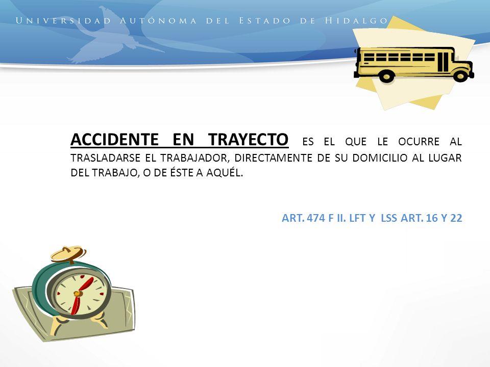 ACCIDENTE EN TRAYECTO ES EL QUE LE OCURRE AL TRASLADARSE EL TRABAJADOR, DIRECTAMENTE DE SU DOMICILIO AL LUGAR DEL TRABAJO, O DE ÉSTE A AQUÉL. ART. 474