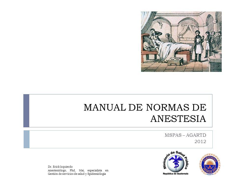 MANUAL DE NORMAS DE ANESTESIA MSPAS – AGARTD 2012 Dr. Erick Izquierdo Anestesiólogo, Phd, Mai, especialista en Gestión de servicios de salud y Epidemi