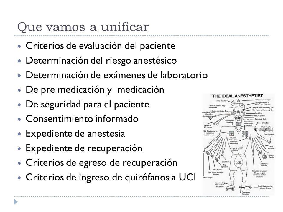 Que vamos a unificar Criterios de evaluación del paciente Determinación del riesgo anestésico Determinación de exámenes de laboratorio De pre medicaci