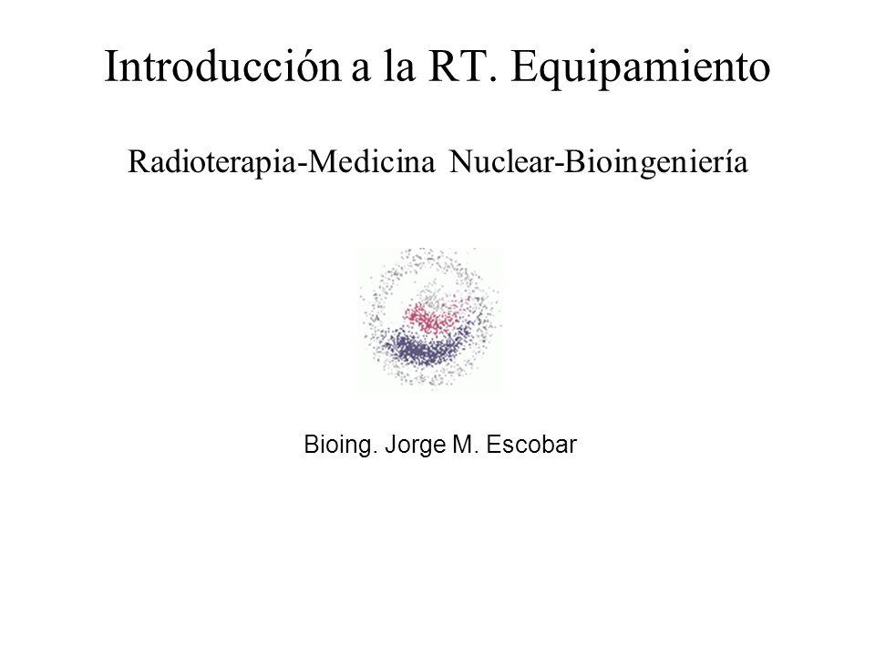 Introducción a la RT. Equipamiento Radioterapia-Medicina Nuclear-Bioingeniería Bioing. Jorge M. Escobar