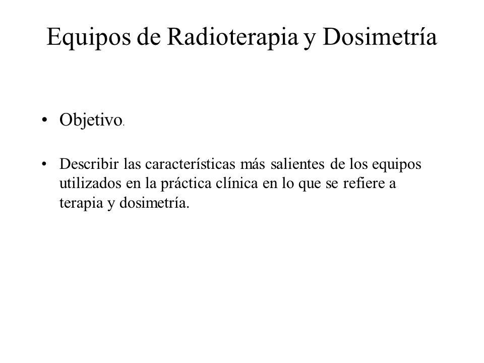 Equipos de Radioterapia y Dosimetría Objetivo. Describir las características más salientes de los equipos utilizados en la práctica clínica en lo que