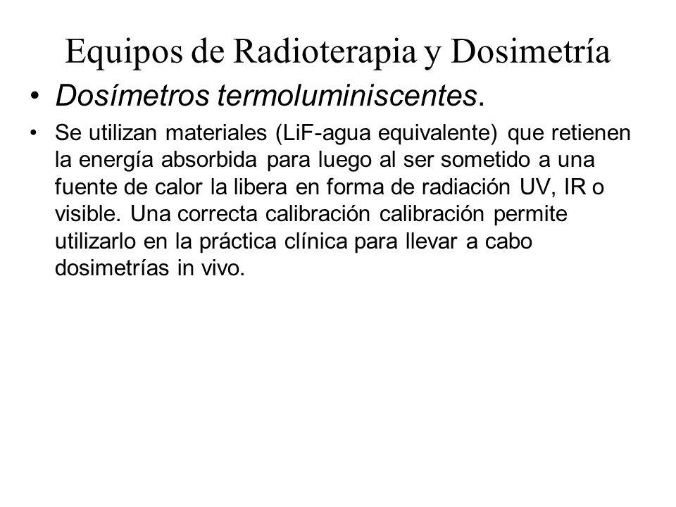 Equipos de Radioterapia y Dosimetría Dosímetros termoluminiscentes. Se utilizan materiales (LiF-agua equivalente) que retienen la energía absorbida pa