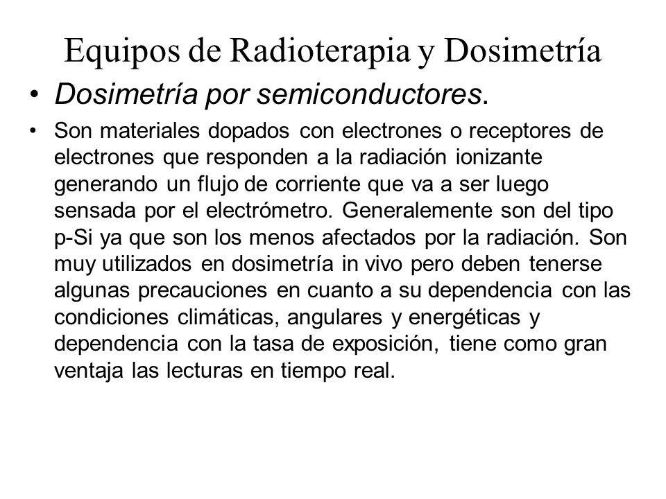 Equipos de Radioterapia y Dosimetría Dosimetría por semiconductores. Son materiales dopados con electrones o receptores de electrones que responden a