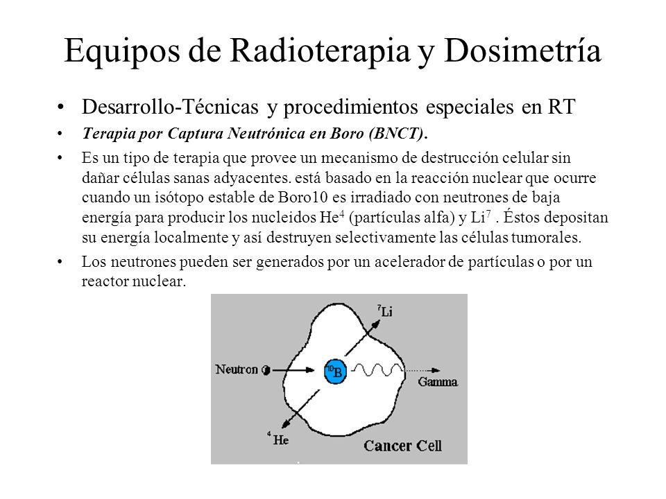 Equipos de Radioterapia y Dosimetría Desarrollo-Técnicas y procedimientos especiales en RT Terapia por Captura Neutrónica en Boro (BNCT). Es un tipo d