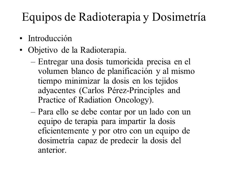 Equipos de Radioterapia y Dosimetría Introducción Objetivo de la Radioterapia. –Entregar una dosis tumoricida precisa en el volumen blanco de planific