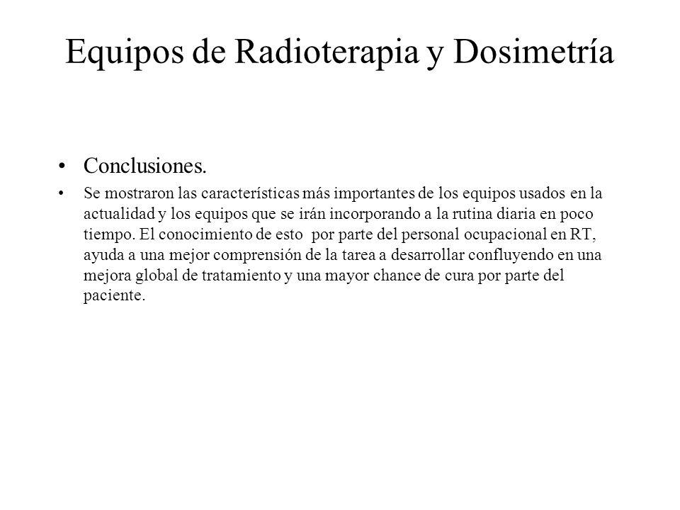 Equipos de Radioterapia y Dosimetría Conclusiones. Se mostraron las características más importantes de los equipos usados en la actualidad y los equip