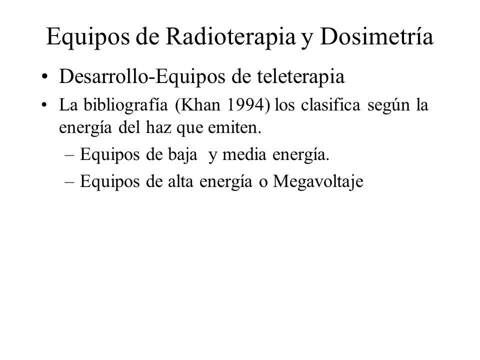 Equipos de Radioterapia y Dosimetría Desarrollo-Equipos de teleterapia La bibliografía (Khan 1994) los clasifica según la energía del haz que emiten.