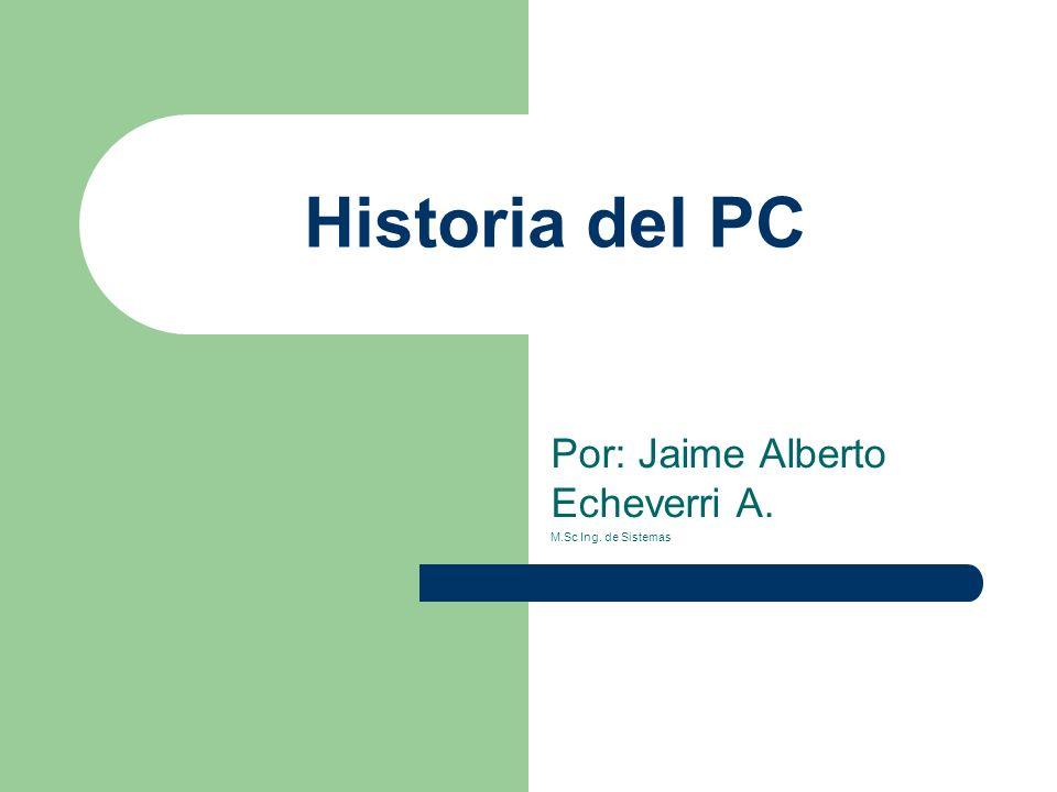 Historia del PC Por: Jaime Alberto Echeverri A. M.Sc Ing. de Sistemas