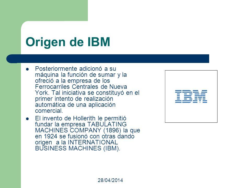 28/04/2014 Origen de IBM Posteriormente adicionó a su máquina la función de sumar y la ofreció a la empresa de los Ferrocarriles Centrales de Nueva Yo