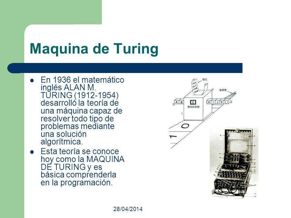 28/04/2014 Maquina de Turing En 1936 el matemático inglés ALAN M. TURING (1912-1954) desarrolló la teoría de una máquina capaz de resolver todo tipo d