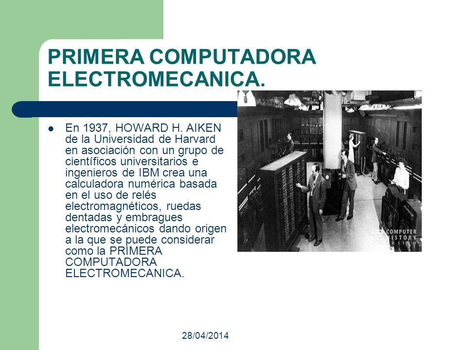 PRIMERA COMPUTADORA ELECTROMECANICA. En 1937, HOWARD H. AIKEN de la Universidad de Harvard en asociación con un grupo de científicos universitarios e
