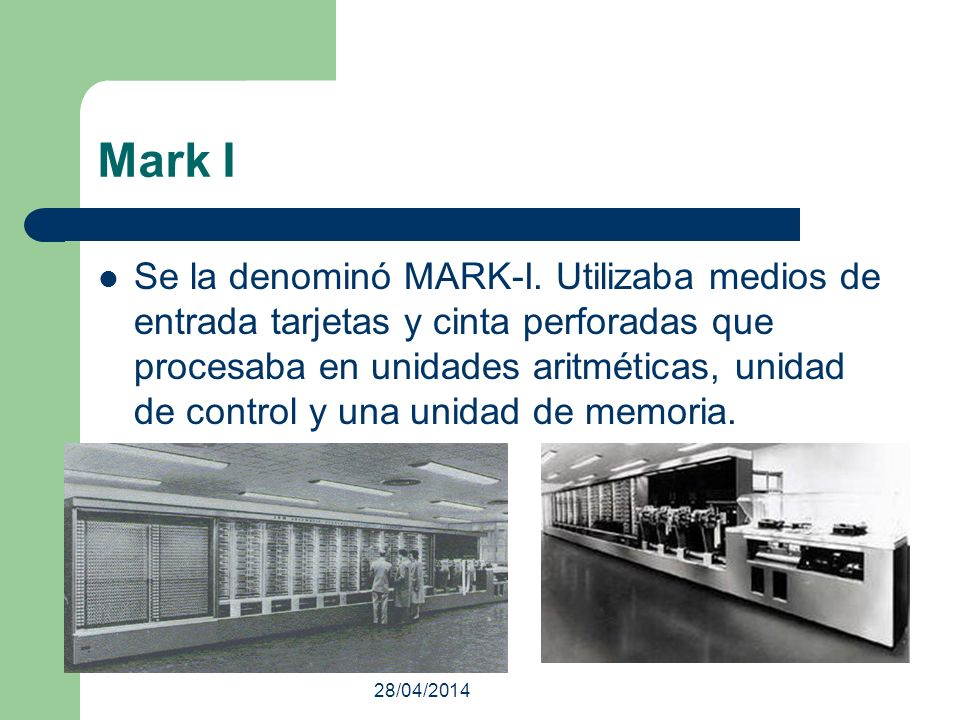 28/04/2014 Mark I Se la denominó MARK-I. Utilizaba medios de entrada tarjetas y cinta perforadas que procesaba en unidades aritméticas, unidad de cont