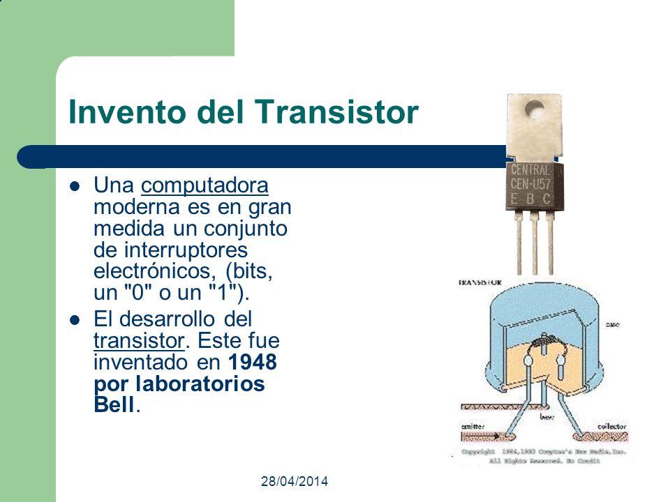 28/04/2014 Invento del Transistor Una computadora moderna es en gran medida un conjunto de interruptores electrónicos, (bits, un